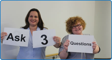 Sarah and Becky from Ward 34A are encouraging you to Ask 3 Questions when you are in hospital